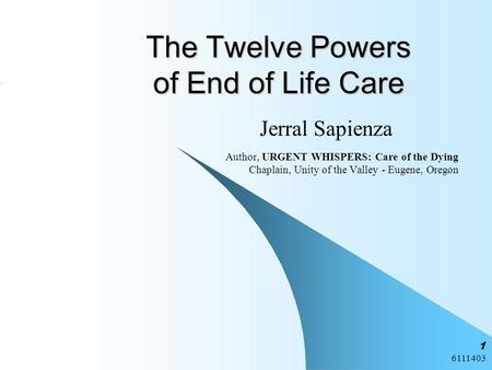 6111403 1 The Twelve Powers of End of Life Care Jerral Sapienza Author, URGENT WHISPERS: Care of the Dying Chaplain, Unity of the Valley - Eugene, Oregon.