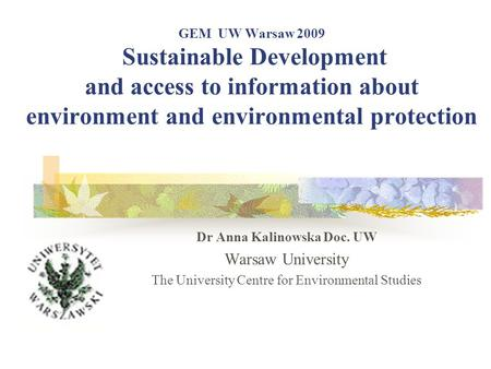 GEM UW Warsaw 2009 Sustainable Development and access to information about environment and environmental protection Dr Anna Kalinowska Doc. UW Warsaw University.