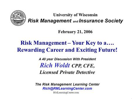 RMLearningCenter.com University of Wisconsin Risk Management and Insurance Society February 21, 2006 Risk Management – Your Key to a…. Rewarding Career.