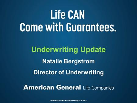 FOR PRODUCER USE ONLY – NOT FOR DISSEMINATION TO THE PUBLIC. 1 Underwriting Update Natalie Bergstrom Director of Underwriting FOR PRODUCER USE ONLY - NOT.