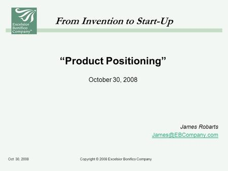 Oct 30, 2008Copyright © 2008 Excelsior Bonifico Company From Invention to Start-Up Product Positioning October 30, 2008 James Robarts