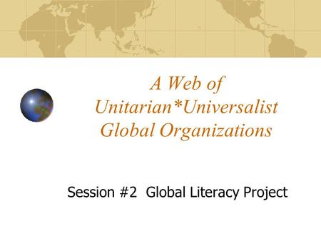 A Web of Unitarian*Universalist Global Organizations Session #2 Global Literacy Project.
