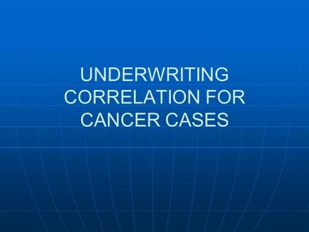 UNDERWRITING CORRELATION FOR CANCER CASES. Are we going to accept a proposed insured with known cancer?