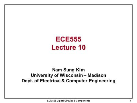 ECE555 Lecture 10 Nam Sung Kim University of Wisconsin – Madison
