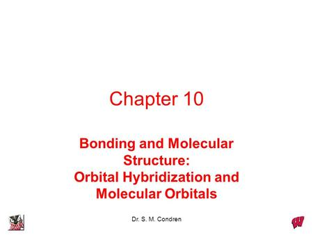 Chapter 10 Bonding and Molecular Structure: Orbital Hybridization and Molecular Orbitals Dr. S. M. Condren.