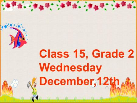 Class 15, Grade 2 Wednesday December,12th Plants and animals are important to us. Unit 4 Our World Section B Topic 1.
