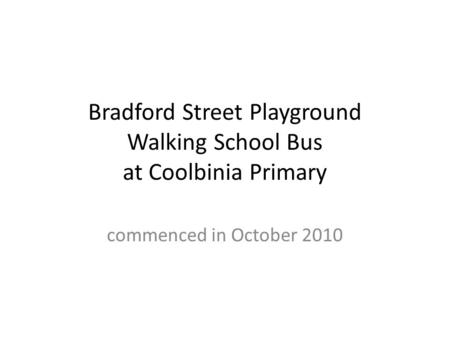 Bradford Street Playground Walking School Bus at Coolbinia Primary commenced in October 2010.