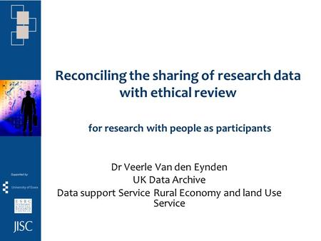 Reconciling the sharing of research data with ethical review for research with people as participants Dr Veerle Van den Eynden UK Data Archive Data support.