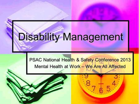 Disability Management PSAC National Health & Safety Conference 2013 Mental Health at Work – We Are All Affected.