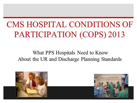 CMS HOSPITAL <strong>CONDITIONS</strong> OF PARTICIPATION (COPS) 2013 What PPS Hospitals Need to Know About the UR and Discharge Planning Standards.