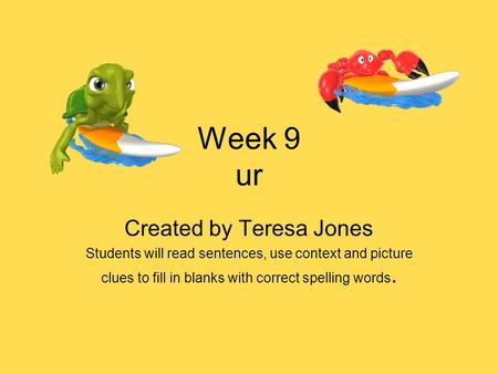 Week 9 ur Created by Teresa Jones Students will read sentences, use context and picture clues to fill in blanks with correct spelling words.