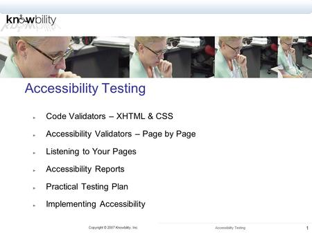 Copyright © 2007 Knowbility, Inc. Accessibility Testing 1 Code Validators – XHTML & CSS Accessibility Validators – Page by Page Listening to Your Pages.