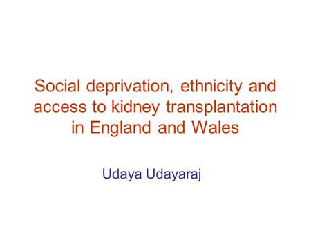 Social deprivation, ethnicity and access to kidney transplantation in England and Wales Udaya Udayaraj.