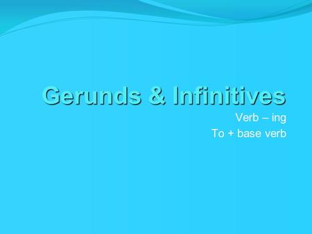 Gerunds & Infinitives Verb – ing To + base verb.