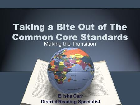 Taking a Bite Out of The Common Core Standards Making the Transition Elisha Carr District Reading Specialist.