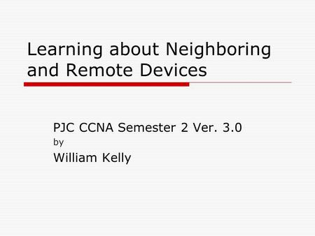 Learning about Neighboring and Remote Devices PJC CCNA Semester 2 Ver. 3.0 by William Kelly.