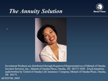 The Annuity Solution. Investment Products are distributed through Registered Representatives of Mutual of Omaha Investor Services, Inc., Mutual of Omaha.