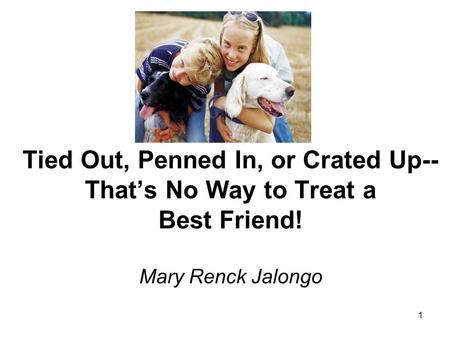 1 Tied Out, Penned In, or Crated Up-- Thats No Way to Treat a Best Friend! Mary Renck Jalongo.