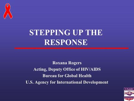 STEPPING UP THE RESPONSE Roxana Rogers Acting, Deputy Office of HIV/AIDS Bureau for Global Health U.S. Agency for International Development.