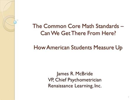 The Common Core Math Standards – Can We Get There From Here? How American Students Measure Up James R. McBride VP, Chief Psychometrician Renaissance Learning,