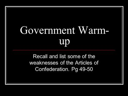 Government Warm- up Recall and list some of the weaknesses of the Articles of Confederation. Pg 49-50.