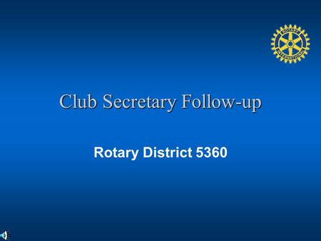 Club Secretary Follow-up Rotary District 5360. Objectives Review the Club Secretarys responsibilities and resources Review the basic knowledge of the.
