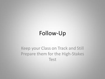 Follow-Up Keep your Class on Track and Still Prepare them for the High-Stakes Test.