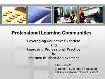 Professional Learning Communities Leveraging Collective Expertise and Improving Professional Practice to Improve Student Achievement Mark Cerutti Director.