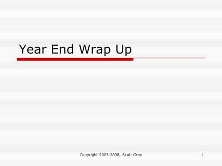Copyright 2005-2008, Scott Gray1 Year End Wrap Up.