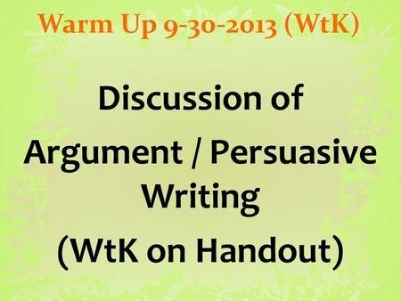 Warm Up 9-30-2013 (WtK) Discussion of Argument / Persuasive Writing (WtK on Handout)