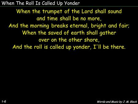 When The Roll Is Called Up Yonder 1-6 When the trumpet of the Lord shall sound and time shall be no more, And the morning breaks eternal, bright and fair;