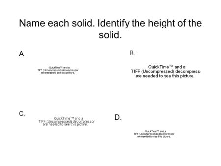 Name each solid. Identify the height of the solid. A C. B. D.