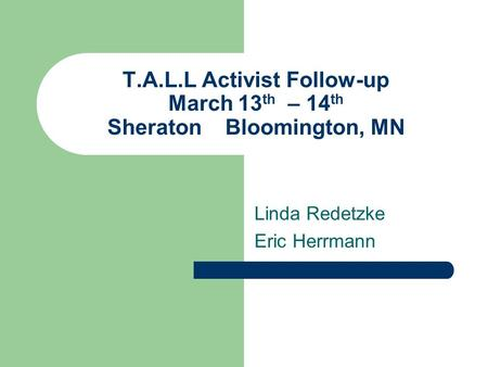 T.A.L.L Activist Follow-up March 13 th – 14 th Sheraton Bloomington, MN Linda Redetzke Eric Herrmann.