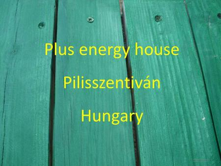Plus energy house Pilisszentiván Hungary. Properties: -microgeneration technology -low energy building techniques -high energy production -low energy.
