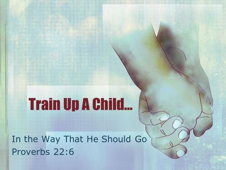 Train Up A Child… In the Way That He Should Go Proverbs 22:6.
