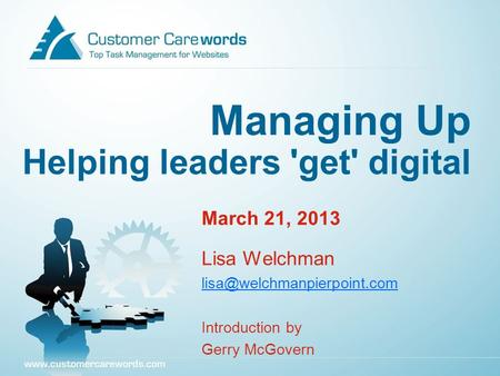 Managing Up Helping leaders 'get' digital March 21, 2013 Lisa Welchman Introduction by Gerry McGovern.