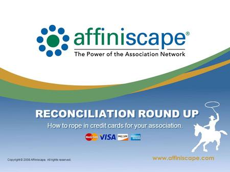 Copyright © 2008 Affiniscape. All rights reserved. RECONCILIATION ROUND UP How to rope in credit cards for your association.