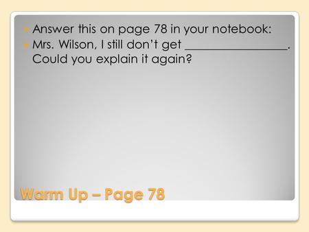 Warm Up – Page 78 Answer this on page 78 in your notebook: Mrs. Wilson, I still dont get _________________. Could you explain it again?
