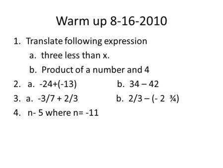 Warm up 8-16-2010 1.Translate following expression a. three less than x. b. Product of a number and 4 2. a. -24+(-13) b. 34 – 42 3.a. -3/7 + 2/3 b. 2/3.