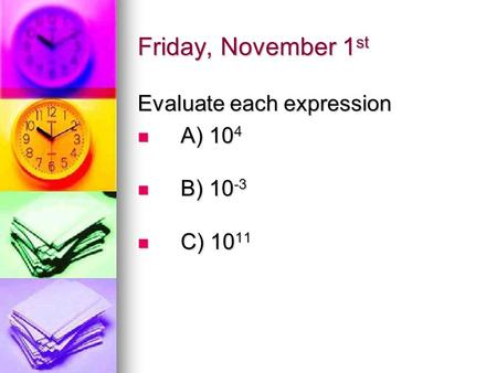 Friday, November 1 st Evaluate each expression A) 10 4 A) 10 4 B) 10 -3 B) 10 -3 C) 10 11 C) 10 11.