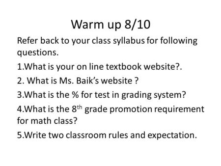 Warm up 8/10 Refer back to your class syllabus for following questions. 1.What is your on line textbook website?. 2. What is Ms. Baiks website ? 3.What.