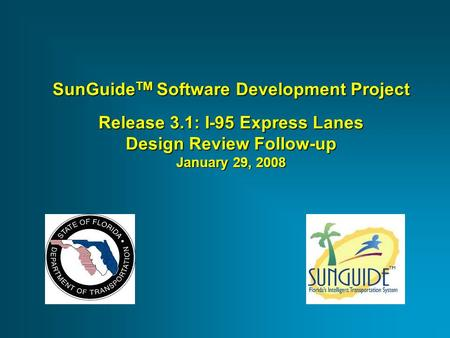 SunGuide TM Software Development Project Release 3.1: I-95 Express Lanes Design Review Follow-up January 29, 2008.