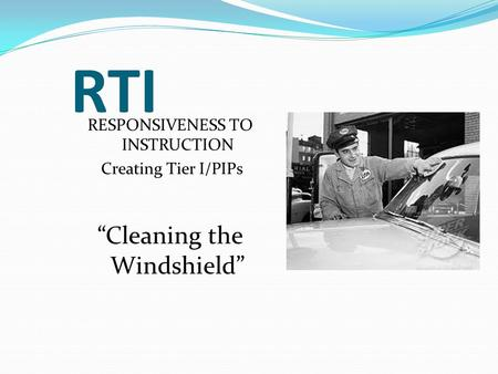 RTI RESPONSIVENESS TO INSTRUCTION Creating Tier I/PIPs Cleaning the Windshield.