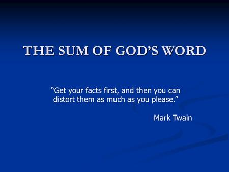 THE SUM OF GODS WORD Get your facts first, and then you can distort them as much as you please. Mark Twain.