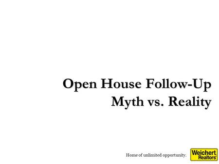 Home of unlimited opportunity. Open House Follow-Up Myth vs. Reality.