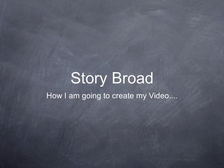 Story Broad How I am going to create my Video.....
