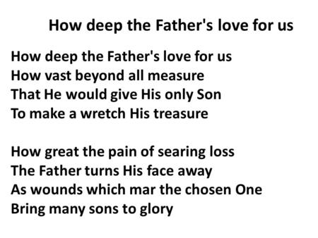 How deep the Father's love for us How vast beyond all measure That He would give His only Son To make a wretch His treasure How great the pain of searing.