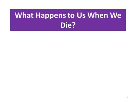 What Happens to Us When We Die? 1. What is the teaching of the Rich man and Lazarus? Notice why Jesus was using this story. 2.