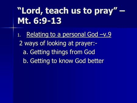 Lord, teach us to pray – Mt. 6:9-13 1. Relating to a personal God –v.9 2 ways of looking at prayer:- 2 ways of looking at prayer:- a. Getting things from.