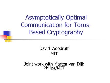 Asymptotically Optimal Communication for Torus- Based Cryptography David Woodruff MIT Joint work with Marten van Dijk Philips/MIT.
